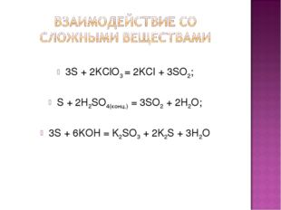 3S + 2KClO3 = 2KCl + 3SO2; S + 2H2SO4(конц.) = 3SO2 + 2H2O; 3S + 6KOH = K2SO
