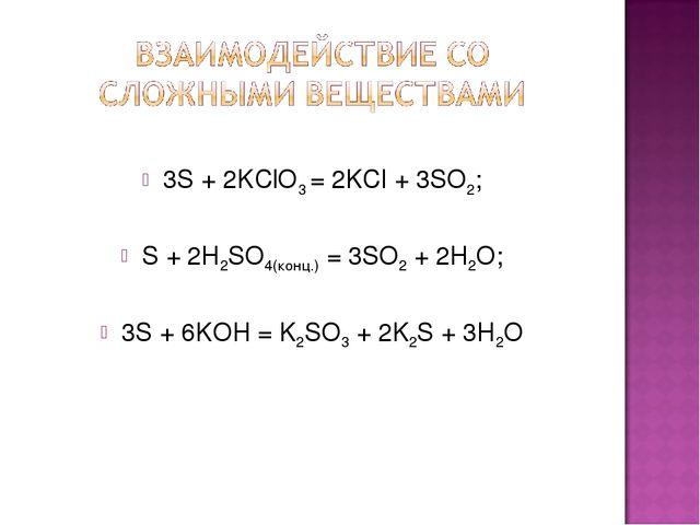 3S + 2KClO3 = 2KCl + 3SO2; S + 2H2SO4(конц.) = 3SO2 + 2H2O; 3S + 6KOH = K2SO...