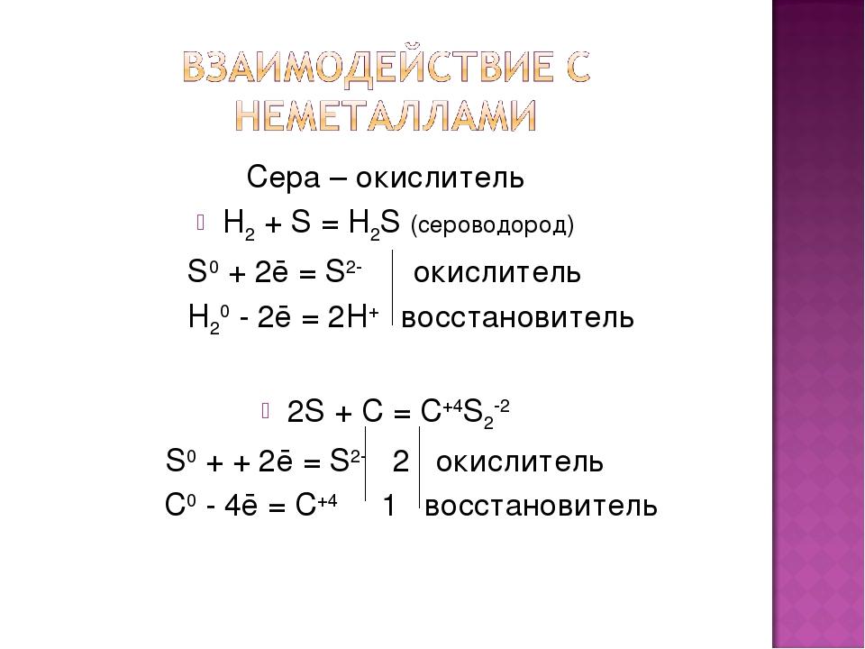Сера – окислитель H2 + S = H2S (сероводород) S0 + 2ē = S2- окислитель H20 - 2...