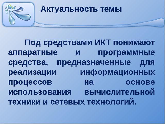 Актуальность темы Под средствами ИКТ понимают аппаратные и программные средс...