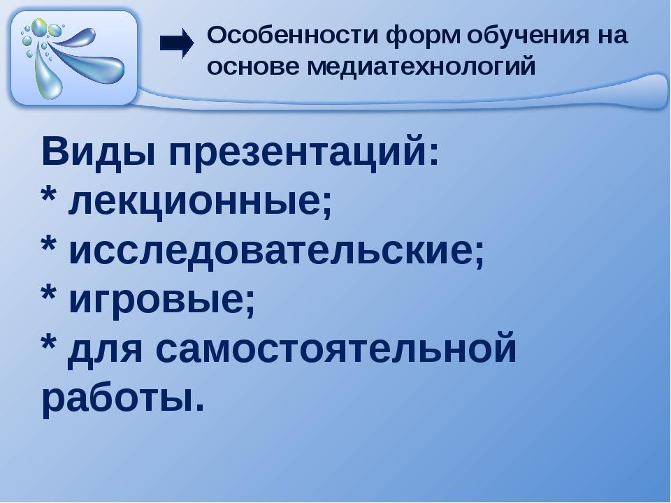 Виды презентаций: * лекционные; * исследовательские; * игровые; * для самосто...