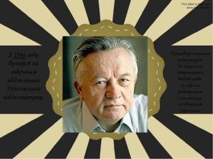 З 1946 году вучыўся на завочным аддзяленьні Гомельскага пэдінстытуту. Працав