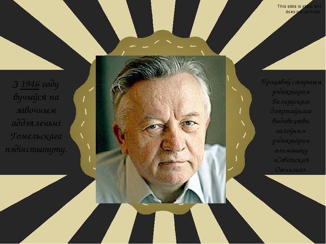 З 1946 году вучыўся на завочным аддзяленьні Гомельскага пэдінстытуту. Працав...