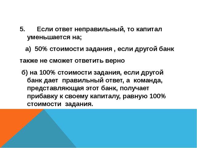 5.Если ответ неправильный, то капитал уменьшается на; а) 50% стоимости зада...