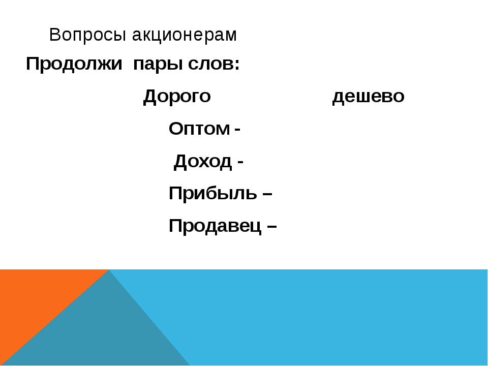 Вопросы акционерам Продолжи пары слов: Дорого дешево Оптом - Доход - Прибыль...