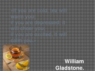«If you are cold, tea will warm you; if you are depressed, it will cheer you