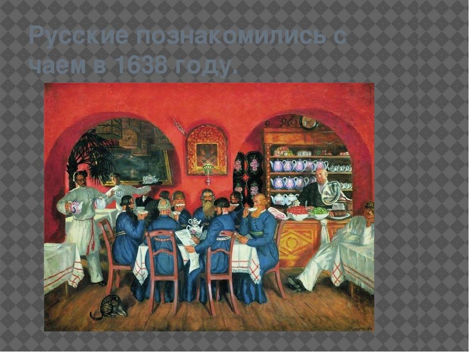 Русские познакомились с чаем в 1638 году.