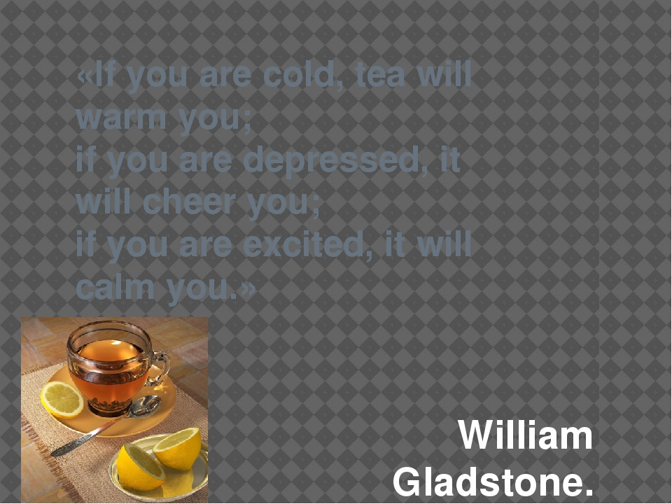 «If you are cold, tea will warm you; if you are depressed, it will cheer you...