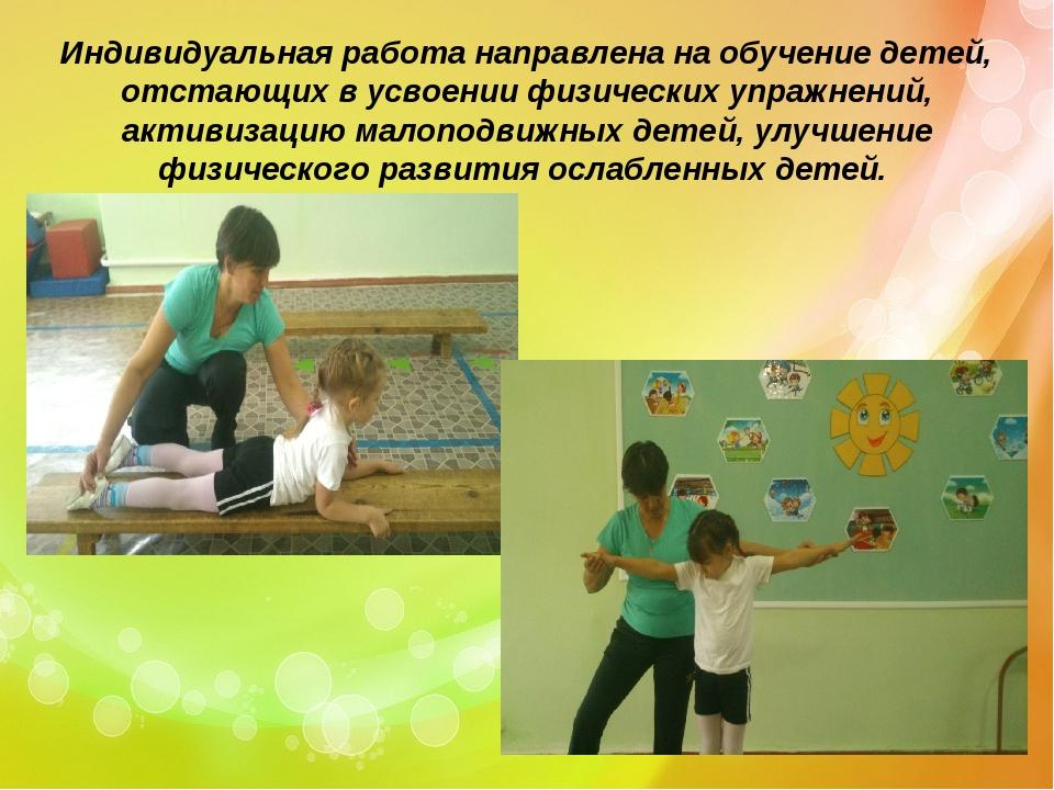 Индивидуальная работа направлена на обучение детей, отстающих в усвоении физи...