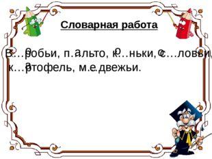 В…робьи, п…льто, к…ньки, с…ловьи, к…ртофель, м…двежьи. а о о о а е Словарная