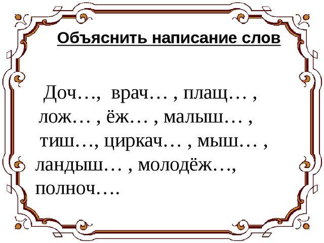 Объяснить написание слов Доч…, врач… , плащ… , лож… , ёж… , малыш… , тиш…, ци...