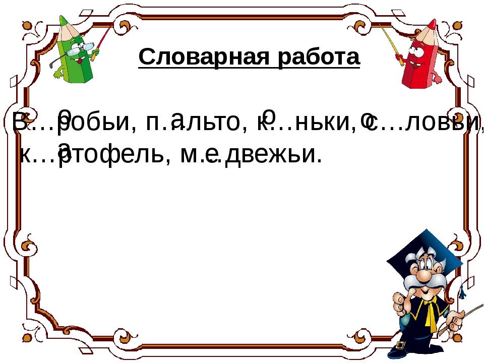 В…робьи, п…льто, к…ньки, с…ловьи, к…ртофель, м…двежьи. а о о о а е Словарная...