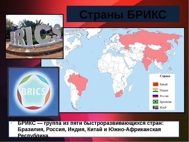 Страны БРИКС БРИКС— группа из пяти быстроразвивающихся стран: Бразилия...