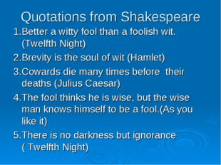 Quotations from Shakespeare 1.Better a witty fool than a foolish wit. (Twelft