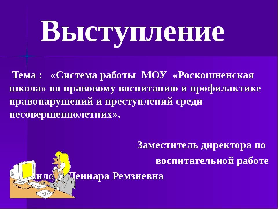 Тема : «Система работы МОУ «Роскошненская школа» по правовому воспитанию и п...