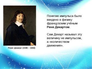 Рене́ Дека́рт (1596 – 1650) Понятие импульса было введено в физику французск