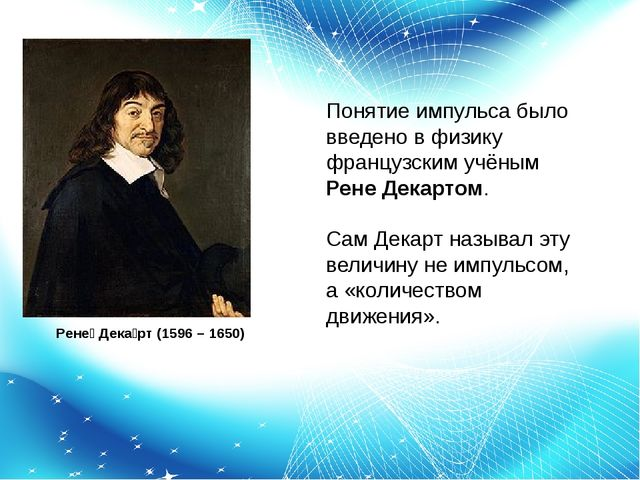 Рене́ Дека́рт (1596 – 1650) Понятие импульса было введено в физику французск...
