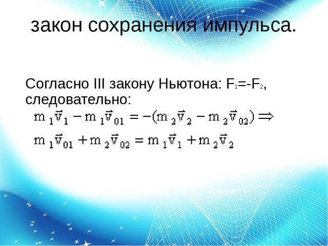 закон сохранения импульса. Согласно IIIзаконуНьютона:F1=-F2, следовательно: