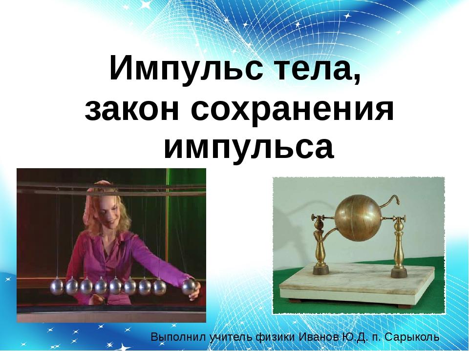 Импульс тела, закон сохранения импульса Выполнил учитель физики Иванов Ю.Д. п...