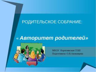 РОДИТЕЛЬСКОЕ СОБРАНИЕ: « Авторитет родителей» МКОУ Коротоякская СОШ Подготови