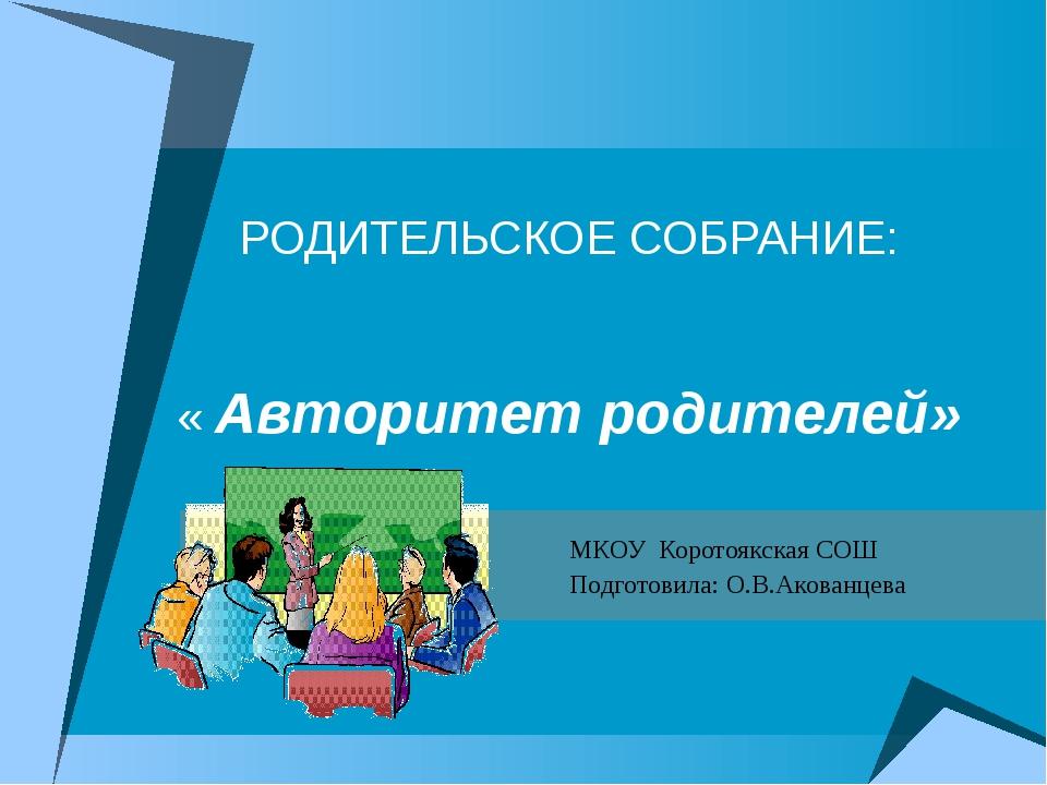 РОДИТЕЛЬСКОЕ СОБРАНИЕ: « Авторитет родителей» МКОУ Коротоякская СОШ Подготови...