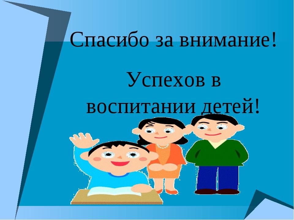 Спасибо за внимание! Успехов в воспитании детей!
