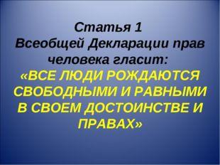 Статья 1 Всеобщей Декларации прав человека гласит: «ВСЕ ЛЮДИ РОЖДАЮТСЯ СВОБОД