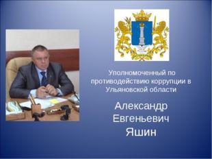 Александр Евгеньевич Яшин Уполномоченный по противодействию коррупции в Улья