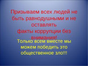 Призываем всех людей не быть равнодушными и не оставлять факты коррупции без