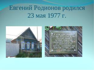Евгений Родионов родился 23 мая 1977 г.