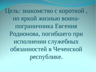 Цель: знакомство с короткой , но яркой жизнью воина-пограничника Евгения Роди