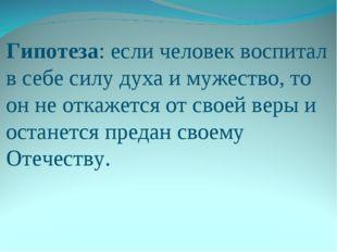 Гипотеза: если человек воспитал в себе силу духа и мужество, то он не откажет