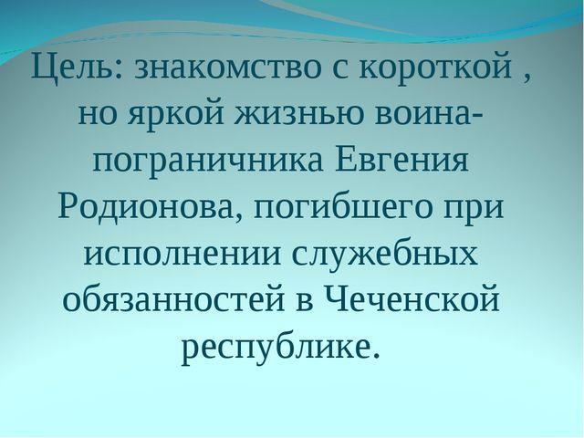 Цель: знакомство с короткой , но яркой жизнью воина-пограничника Евгения Роди...