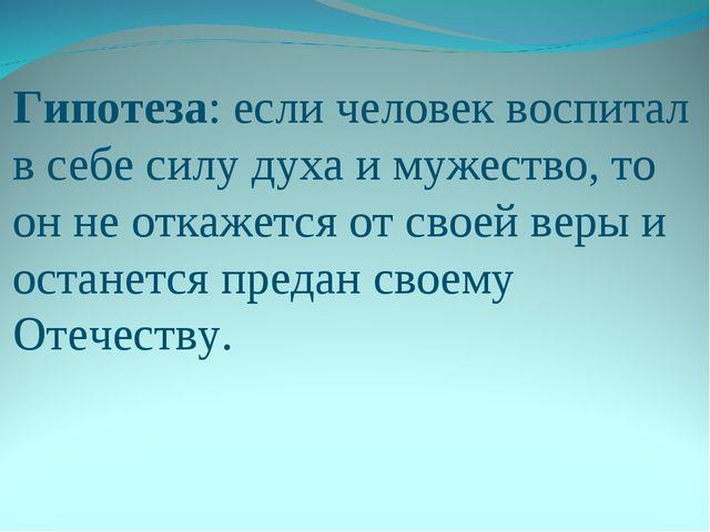 Гипотеза: если человек воспитал в себе силу духа и мужество, то он не откажет...