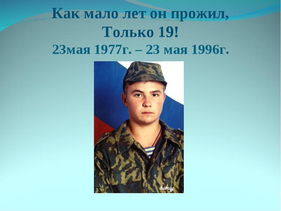 Как мало лет он прожил, Только 19! 23мая 1977г. – 23 мая 1996г.
