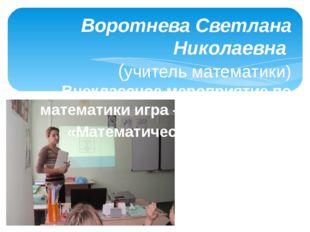 Воротнева Светлана Николаевна (учитель математики) Внеклассное мероприятие по