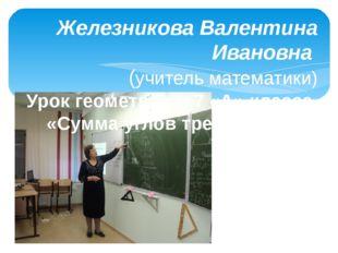Железникова Валентина Ивановна (учитель математики) Урок геометрии в 7 «А» кл
