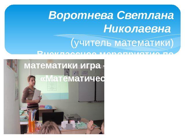 Воротнева Светлана Николаевна (учитель математики) Внеклассное мероприятие по...