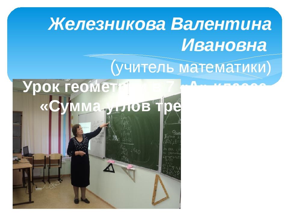 Железникова Валентина Ивановна (учитель математики) Урок геометрии в 7 «А» кл...