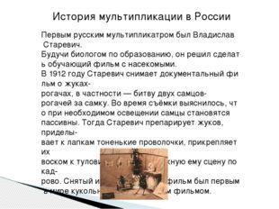 Первымрусскиммультипликатром былВладислав Старевич. Будучибиологомпоо