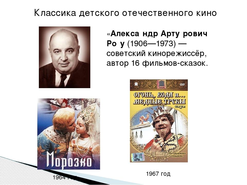«Алекса́ндр Арту́рович Ро́у(1906—1973)— советский кинорежиссёр, автор 16 фи...