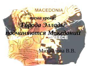 тема урока: Города Эллады подчиняются Македонии Михайлова В.В.