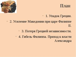 План 1. Упадок Греции. 2. Усиление Македонии при царе Филиппе II. 3. Потеря Г