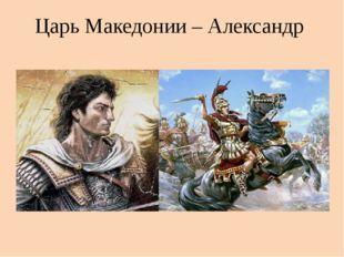 Царь Македонии – Александр