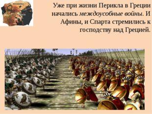 Уже при жизни Перикла в Греции начались междоусобные войны. И Афины, и Спарта