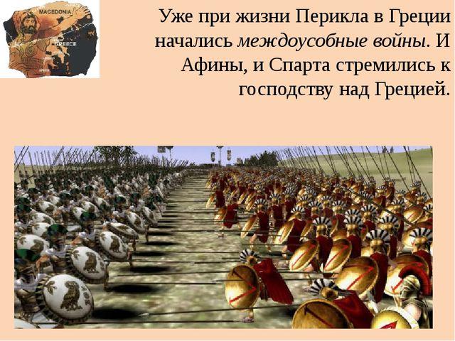 Уже при жизни Перикла в Греции начались междоусобные войны. И Афины, и Спарта...