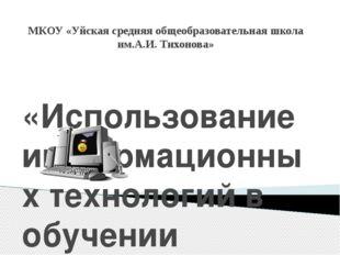 МКОУ «Уйская средняя общеобразовательная школа им.А.И. Тихонова» «Использован