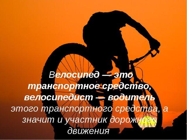 Велосипед — это транспортное средство, велосипедист — водитель этого транспо...