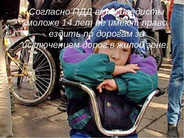 Согласно ПДД велосипедисты моложе 14 лет не имеют право ездить по дорогам за...
