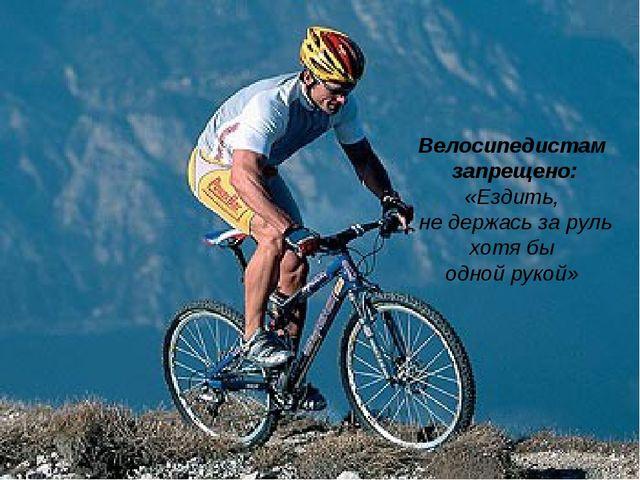 Велосипедистам запрещено: «Ездить, не держась за руль хотябы однойрукой»